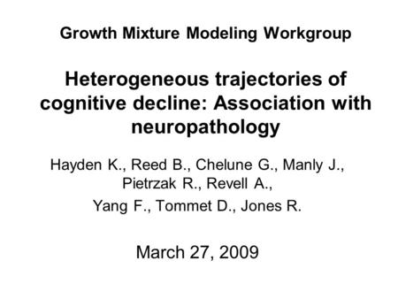 Growth Mixture Modeling Workgroup Heterogeneous trajectories of cognitive decline: Association with neuropathology Hayden K., Reed B., Chelune G., Manly.