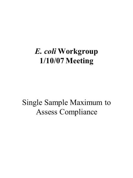 E. coli Workgroup 1/10/07 Meeting Single Sample Maximum to Assess Compliance.
