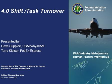 4.0 Shift /Task Turnover Presented by: Dave Supplee, USAirways/IAM Terry Kleiser, FedEx Express Introduction of The Operator's Manual for Human Factors.