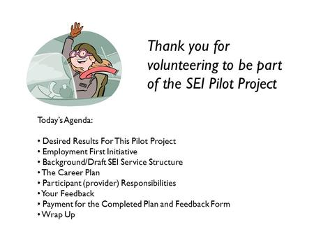 Thank you for volunteering to be part of the SEI Pilot Project Today's Agenda: Desired Results For This Pilot Project Employment First Initiative Background/Draft.