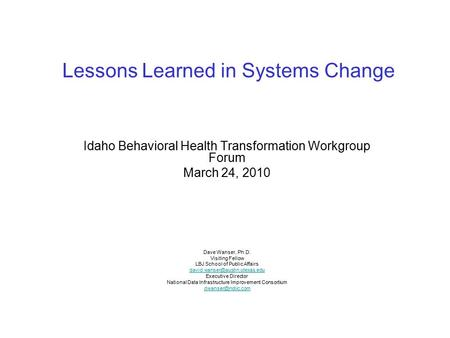 Lessons Learned in Systems Change Idaho Behavioral Health Transformation Workgroup Forum March 24, 2010 Dave Wanser, Ph.D. Visiting Fellow LBJ School of.