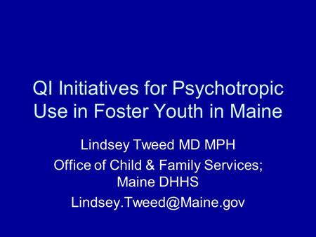QI Initiatives for Psychotropic Use in Foster Youth in Maine Lindsey Tweed MD MPH Office of Child & Family Services; Maine DHHS