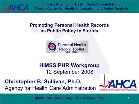 HIMSS PHR Workgroup - 12 September 2008 Florida Agency for Health Care Administration Florida Center for Health Information and Policy Analysis 1 Promoting.