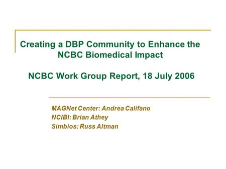 MAGNet Center: Andrea Califano NCIBI: Brian Athey Simbios: Russ Altman Creating a DBP Community to Enhance the NCBC Biomedical Impact NCBC Work Group Report,