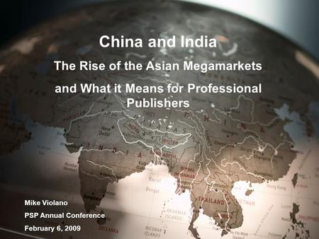 China and India The Rise of the Asian Megamarkets and What it Means for Professional Publishers Mike Violano PSP Annual Conference February 6, 2009.