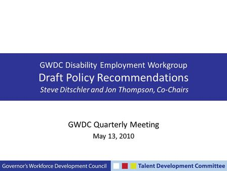 GWDC Disability Employment Workgroup Draft Policy Recommendations Steve Ditschler and Jon Thompson, Co-Chairs GWDC Quarterly Meeting May 13, 2010.