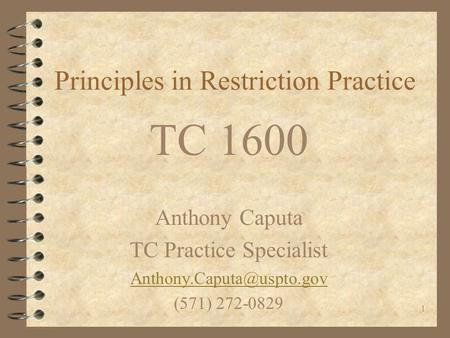 1 Principles in Restriction Practice TC 1600 Anthony Caputa TC Practice Specialist (571) 272-0829.