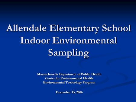 Allendale Elementary School Indoor Environmental Sampling Massachusetts Department of Public Health Center for Environmental Health Environmental Toxicology.