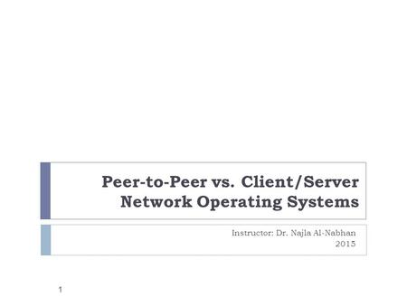 Peer-to-Peer vs. Client/Server Network Operating Systems Instructor: Dr. Najla Al-Nabhan 2015 1.