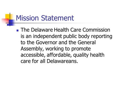 Mission Statement The Delaware Health Care Commission is an independent public body reporting to the Governor and the General Assembly, working to promote.