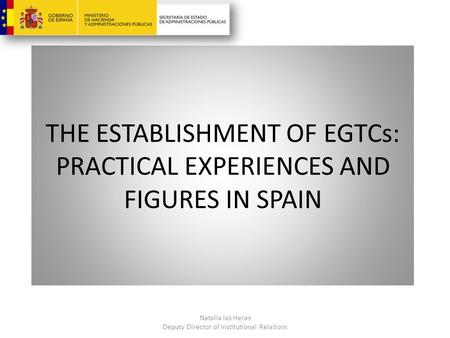 THE ESTABLISHMENT OF EGTCs: PRACTICAL EXPERIENCES AND FIGURES IN SPAIN Natalia las Heras Deputy Director of Institutional Relations.