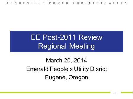 B O N N E V I L L E P O W E R A D M I N I S T R A T I O N EE Post-2011 Review Regional Meeting March 20, 2014 Emerald People's Utility Disrict Eugene,