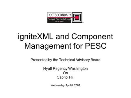 IgniteXML and Component Management for PESC Presented by the Technical Advisory Board Hyatt Regency Washington On Capitol Hill Wednesday, April 8, 2009.