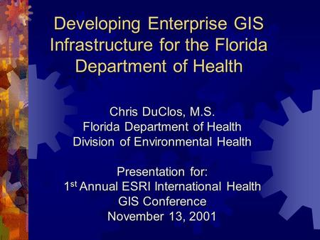 Developing Enterprise GIS Infrastructure for the Florida Department of Health Chris DuClos, M.S. Florida Department of Health Division of Environmental.