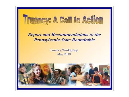 Truancy Workgroup Members Co-Chairs – Honorable John Kuhn & Cynthia Stoltz, Esq. Members: Courts Common Pleas Judges, MDJs, Hearing Officers, Court Administrators.