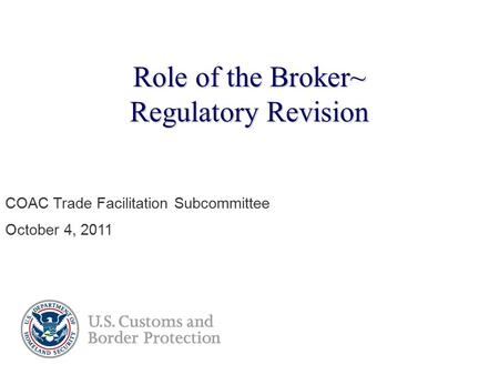 Role of the Broker~ Regulatory Revision COAC Trade Facilitation Subcommittee October 4, 2011.