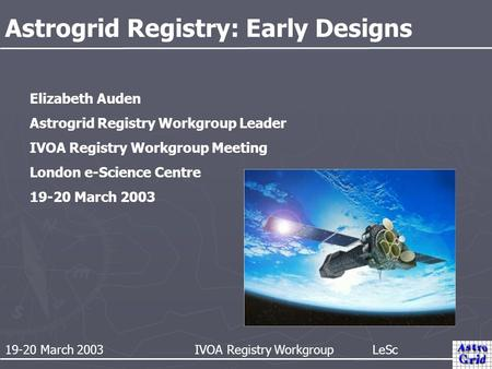 19-20 March 2003 IVOA Registry Workgroup LeSc Astrogrid Registry: Early Designs Elizabeth Auden Astrogrid Registry Workgroup Leader IVOA Registry Workgroup.