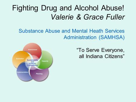 "Fighting Drug and Alcohol Abuse! Valerie & Grace Fuller Substance Abuse and Mental Heath Services Administration (SAMHSA) ""To Serve Everyone, all Indiana."