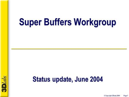 © Copyright 3Dlabs 2004 Page 1 Super Buffers Workgroup Status update, June 2004.