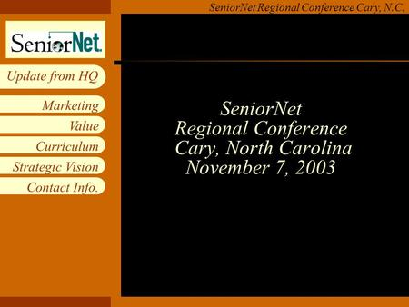 Insert workgroup logo on slide master SeniorNet Regional Conference Cary, N.C. Value Curriculum Strategic Vision Contact Info. Marketing Update from HQ.