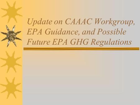 Update on CAAAC Workgroup, EPA Guidance, and Possible Future EPA GHG Regulations.