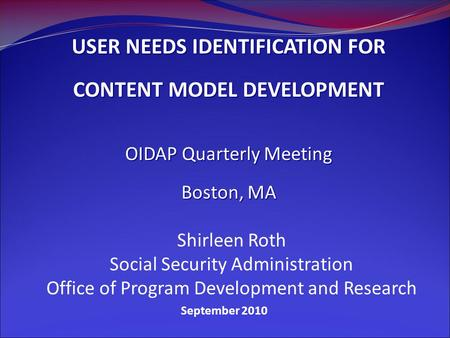 September 2010 USER NEEDS IDENTIFICATION FOR CONTENT MODEL DEVELOPMENT OIDAP Quarterly Meeting Boston, MA Shirleen Roth Social Security Administration.