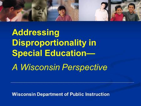 Wisconsin Department of Public Instruction Addressing Disproportionality in Special Education— A Wisconsin Perspective.