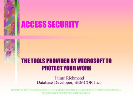 ACCESS SECURITY THE TOOLS PROVIDED BY MICROSOFT TO PROTECT YOUR WORK MUCH OF THE INFORMATION CONTAINED IN THIS PRESENTATION COMES FROM THE MICROSOFT SECURITY.