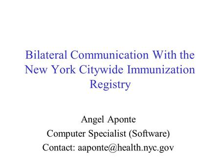 Bilateral Communication With the New York Citywide Immunization Registry Angel Aponte Computer Specialist (Software) Contact:
