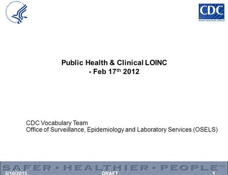 5/10/2015DRAFT1 Public Health & Clinical LOINC - Feb 17 th 2012 CDC Vocabulary Team Office of Surveillance, Epidemiology and Laboratory Services (OSELS)