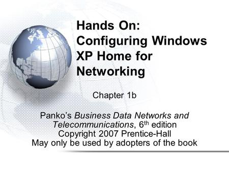 Hands On: Configuring Windows XP Home for Networking Chapter 1b Panko's Business Data Networks and Telecommunications, 6 th edition Copyright 2007 Prentice-Hall.