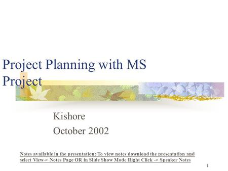 1 Project Planning with MS Project Kishore October 2002 Notes available in the presentation: To view notes download the presentation and select View->