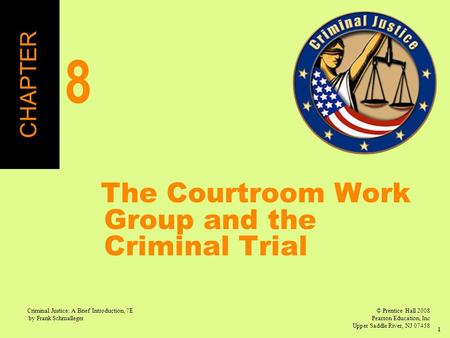 © Prentice Hall 2008 Pearson Education, Inc Upper Saddle River, NJ 07458 Criminal Justice: A Brief Introduction, 7E by Frank Schmalleger 1 The Courtroom.