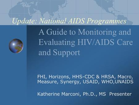 Update: National AIDS Programmes FHI, Horizons, HHS-CDC & HRSA, Macro, Measure, Synergy, USAID, WHO,UNAIDS Katherine Marconi, Ph.D., MS Presenter A Guide.
