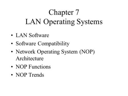 Chapter 7 LAN <strong>Operating</strong> <strong>Systems</strong> LAN Software Software Compatibility Network <strong>Operating</strong> <strong>System</strong> (NOP) Architecture NOP Functions NOP Trends.