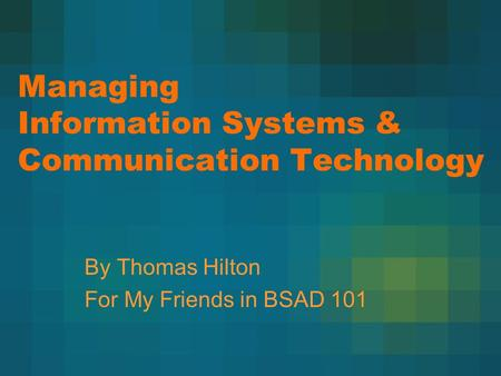 Managing Information Systems & Communication Technology By Thomas Hilton For My Friends in BSAD 101.