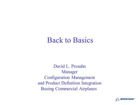 Back to Basics David L. Presuhn Manager Configuration Management and Product Definition Integration Boeing Commercial Airplanes.