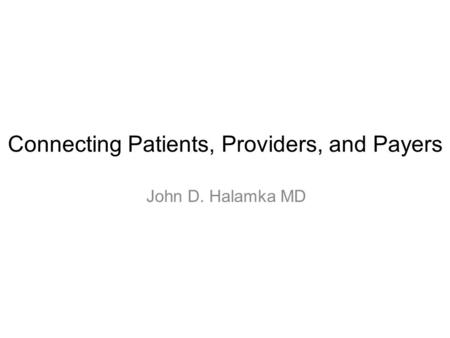 Connecting Patients, Providers, and Payers John D. Halamka MD.