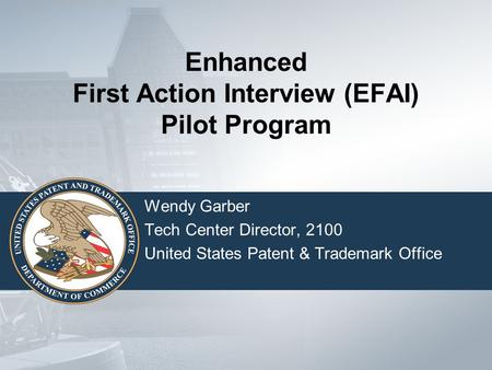 Enhanced First Action Interview (EFAI) Pilot Program Wendy Garber Tech Center Director, 2100 United States Patent & Trademark Office.