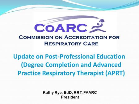 Commission on Accreditation for Respiratory Care Update on Post-Professional Education (Degree Completion and Advanced Practice Respiratory Therapist (APRT)