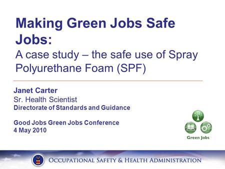 Janet Carter Sr. Health Scientist Directorate of Standards and Guidance Good Jobs Green Jobs Conference 4 May 2010 Making Green Jobs Safe Jobs: A case.
