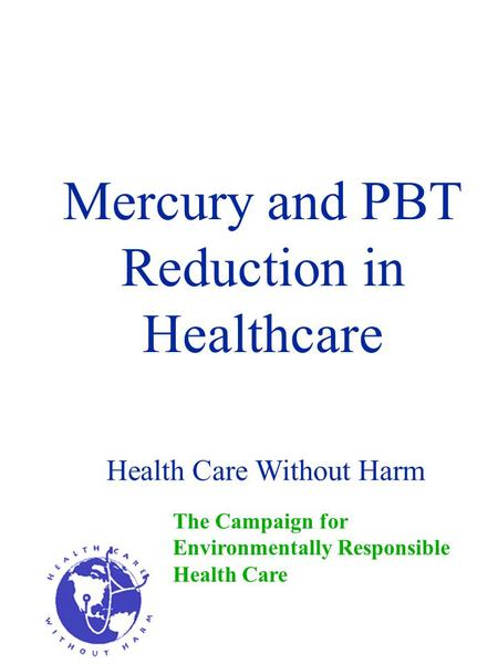 Mercury and PBT Reduction in Healthcare The Campaign for Environmentally Responsible Health Care Health Care Without Harm.