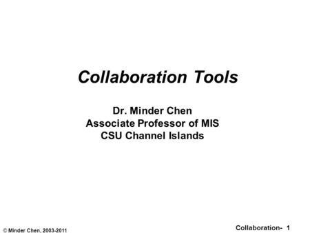 Collaboration- 1 © Minder Chen, 2003-2011 Collaboration Tools Dr. Minder Chen Associate Professor of MIS CSU Channel Islands.
