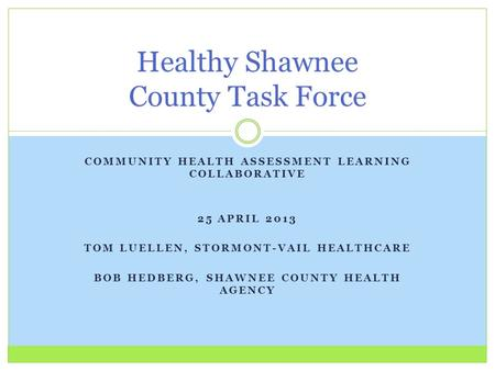 COMMUNITY HEALTH ASSESSMENT LEARNING COLLABORATIVE 25 APRIL 2013 TOM LUELLEN, STORMONT-VAIL HEALTHCARE BOB HEDBERG, SHAWNEE COUNTY HEALTH AGENCY Healthy.