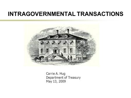 1 INTRAGOVERNMENTAL TRANSACTIONS Carrie A. Hug Department of Treasury May 13, 2009.