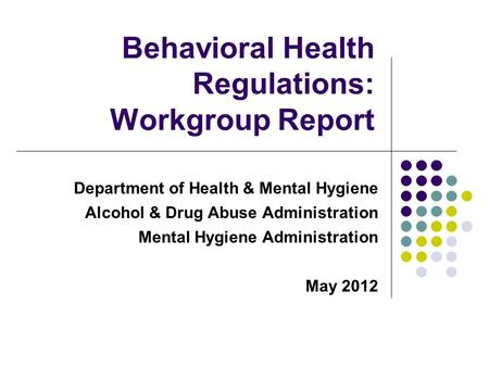 Department of Health & Mental Hygiene Alcohol & Drug Abuse Administration Mental Hygiene Administration May 2012 Behavioral Health Regulations: Workgroup.