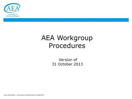 Copyright © AEA — Association of Enterprise Architects 2013 AEA Workgroup Procedures Version of 31 October 2013.
