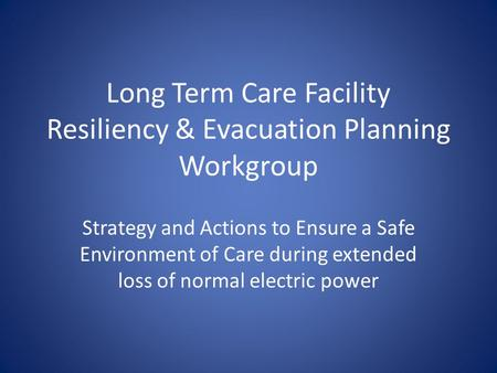 Long Term Care Facility Resiliency & Evacuation Planning Workgroup Strategy and Actions to Ensure a Safe Environment of Care during extended loss of normal.