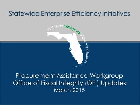 Statewide Enterprise Efficiency Initiatives Procurement Assistance Workgroup Office of Fiscal Integrity (OFI) Updates March 2015.