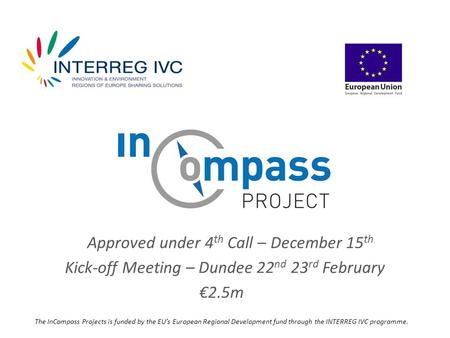 Approved under 4 th Call – December 15 th Kick-off Meeting – Dundee 22 nd 23 rd February €2.5m The InCompass Projects is funded by the EU's European Regional.